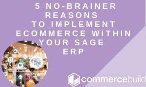 5 No-Brainer Reasons To Implement eCommerce Within Your Sage ERP